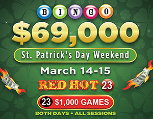 $69,000 Bingo RED HOT St. Patrick's Day Weekend